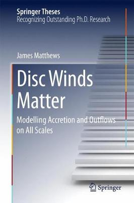 Disc Winds Matter Modelling Accretion and Outflows on All Scales by James Matthews