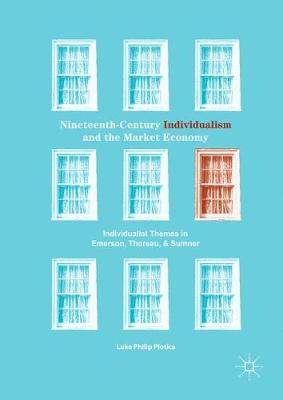 Nineteenth-Century Individualism and the Market Economy Individualist Themes in Emerson, Thoreau, and Sumner by Luke Philip Plotica