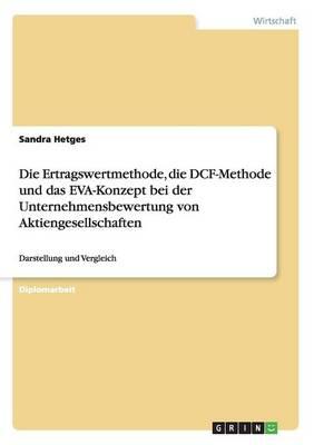 Die Ertragswertmethode, Die Dcf-Methode Und Das Eva-Konzept Bei Der Unternehmensbewertung Von Aktiengesellschaften by Sandra Hetges