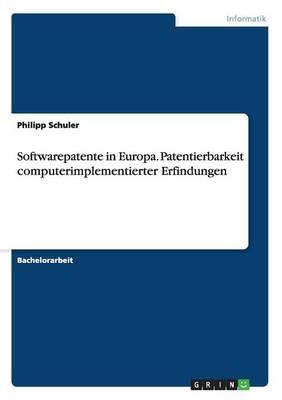 Softwarepatente in Europa. Patentierbarkeit Computerimplementierter Erfindungen by Philipp Schuler