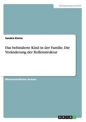 Das Behinderte Kind in Der Familie. Die Veranderung Der Rollenstruktur by Sandra Kleine