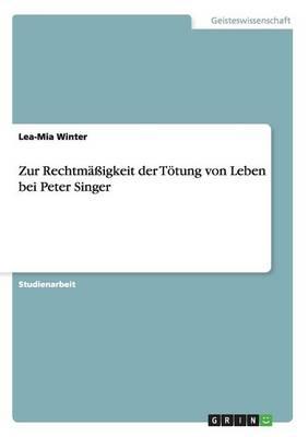 Zur Rechtmaigkeit Der Totung Von Leben Bei Peter Singer by Lea-Mia Winter