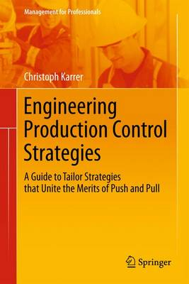 Engineering Production Control Strategies A Guide to Tailor Strategies that Unite the Merits of Push and Pull by Christoph Karrer