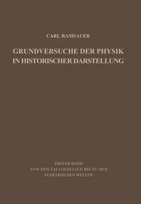 Grundversuche Der Physik in Historischer Darstellung Erster Band: Von Den Fallgesetzen Bis Zu Den Elektrischen Wellen by Carl Ramsauer