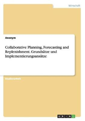 Collaborative Planning, Forecasting and Replenishment. Grundsatze Und Implementierungsansatze by Anonym