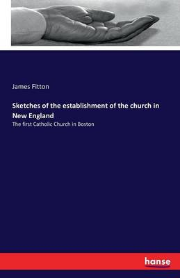 Sketches of the Establishment of the Church in New England by James Fitton