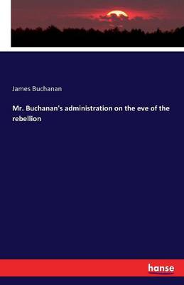 Mr. Buchanan's Administration on the Eve of the Rebellion by James Buchanan