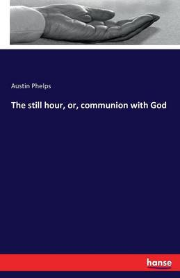 The Still Hour, Or, Communion with God by Austin Phelps