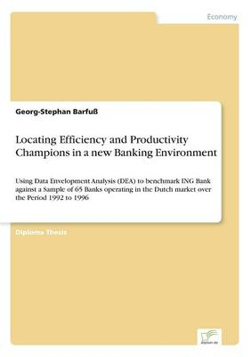 Locating Efficiency and Productivity Champions in a New Banking Environment by Georg-Stephan Barfuss