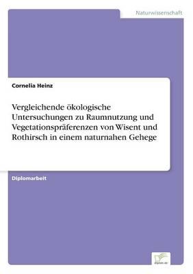 Vergleichende Okologische Untersuchungen Zu Raumnutzung Und Vegetationspraferenzen Von Wisent Und Rothirsch in Einem Naturnahen Gehege by Cornelia Heinz