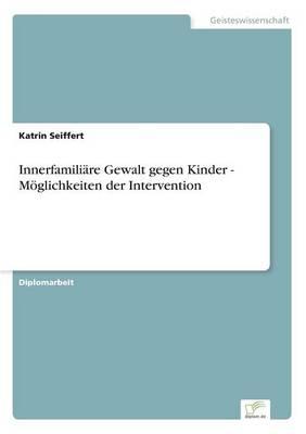 Innerfamiliare Gewalt Gegen Kinder - Moglichkeiten Der Intervention by Katrin Seiffert