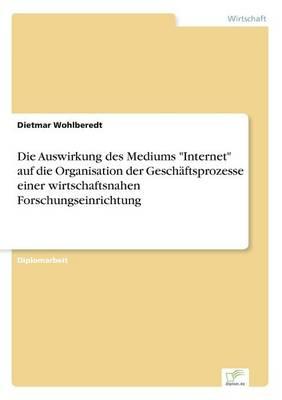 Die Auswirkung Des Mediums Internet Auf Die Organisation Der Geschaftsprozesse Einer Wirtschaftsnahen Forschungseinrichtung by Dietmar Wohlberedt