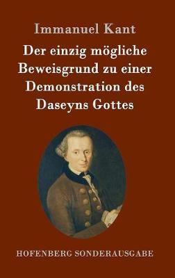 Der Einzig Mogliche Beweisgrund Zu Einer Demonstration Des Daseyns Gottes by Immanuel Kant
