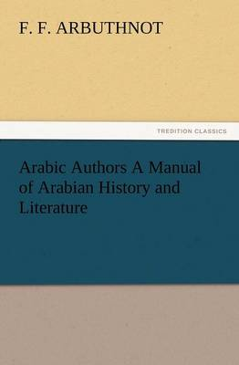 Arabic Authors a Manual of Arabian History and Literature by F F Arbuthnot