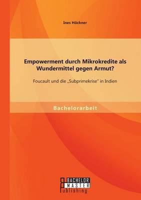 Empowerment Durch Mikrokredite ALS Wundermittel Gegen Armut? Foucault Und Die Subprimekrise in Indien by Ines Hockner