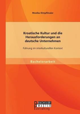 Kroatische Kultur Und Die Herausforderungen an Deutsche Unternehmen Fuhrung Im Interkulturellen Kontext by Monika Dimpflmaier
