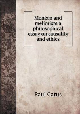 Monism and Meliorism a Philosophical Essay on Causality and Ethics by Dr Paul Carus