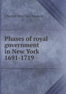 Phases of Royal Government in New York 1691-1719 by Charles Worthen Spencer