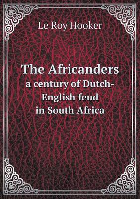 The Africanders a Century of Dutch-English Feud in South Africa by Le Roy Hooker