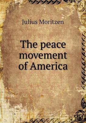 The Peace Movement of America by Julius Moritzen