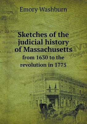 Sketches of the Judicial History of Massachusetts from 1630 to the Revolution in 1775 by Emory Washburn