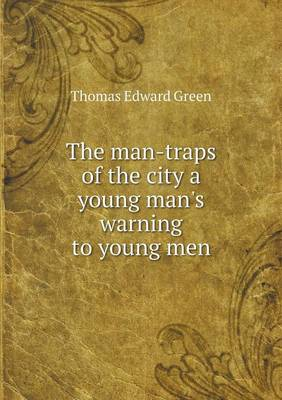 The Man-Traps of the City a Young Man's Warning to Young Men by Thomas Edward Green