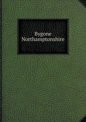 Bygone Northamptonshire by William Andrews