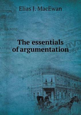The Essentials of Argumentation by Elias J MacEwan