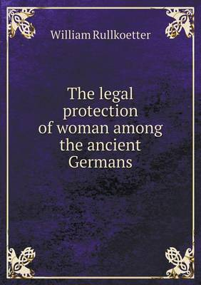 The Legal Protection of Woman Among the Ancient Germans by William Rullkoetter