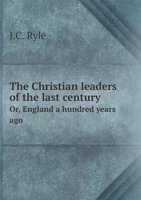 The Christian Leaders of the Last Century Or, England a Hundred Years Ago by John Charles, BP. Bp. Ryle
