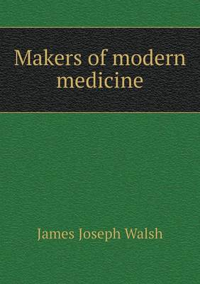 Makers of Modern Medicine by James Joseph Walsh