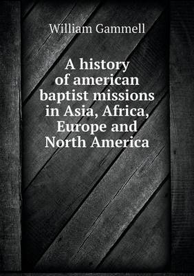 A History of American Baptist Missions in Asia, Africa, Europe and North America by William Gammell