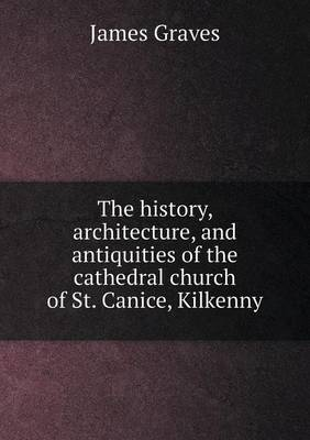 The History, Architecture, and Antiquities of the Cathedral Church of St. Canice, Kilkenny by James Graves