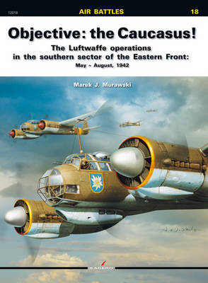 Objective: the Caucasus! The Luftwaffe Operations in the Southern Sector of the Eastern Front: May - August, 1942 by Marek J. Murawski