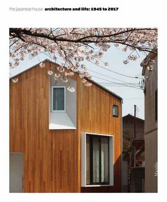 The Japanese House Architecture and Life: 1945 to 2017 by Pippo Ciorra, Florence Ostende