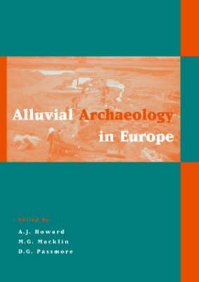 Alluvial Archaeology in Europe Proceedings of an International Conference, Leeds, 18-19 December 2000 by Andrew John Howard