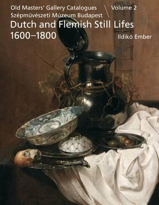 Dutch and Flemish Still Lifes 1600-1800 Old Masters' Gallery Catalogues, Szepmuveszeti Muzeum Budapest by Ildiko Ember