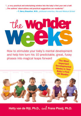 The Wonder Weeks How to Stimulate Your Baby's Mental Development and Help Him Turn His 10 Predictable, Great, Fussy Phases into Magical Leaps Forward by Hetty van de Rijt, Frans Plooij