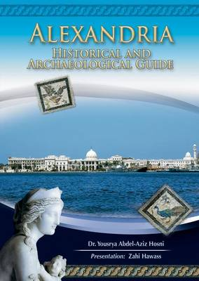 Alexandria Historical and Archaeological Guide by Yousrya Abdel-Aziz Hosni, Zahi A. Hawass