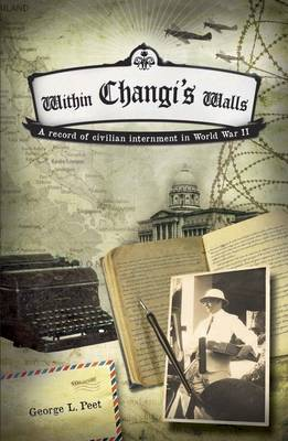 Within Changi's Walls A Record of Civilian Internment in World War II by George L. Peet