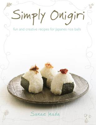 Simply Onigiri : Fun and Creative Recipes for Japanese Rice Balls by Inada Sanae