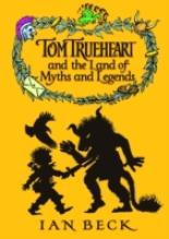 Tom Trueheart and the Land of Myths and Legends by Ian Beck