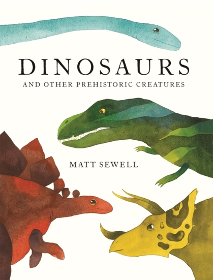 Cover for Dinosaurs : and Other Prehistoric Creatures by Matt Sewell