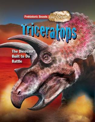 Cover for Triceratops Prehistoric Beasts Uncovered - The Dinosaur Built to Do Battle by Dougal Dixon