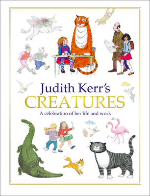 Judith Kerr's Creatures A Celebration of the Life and Work of Judith Kerr by Judith Kerr