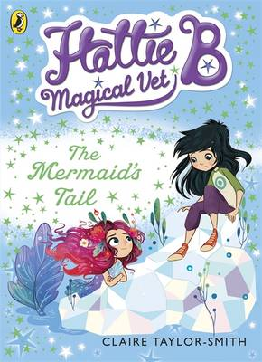 Hattie B, Magical Vet: the Mermaid's Tail by Claire Taylor-Smith