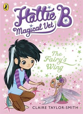 Hattie B, Magical Vet: The Faery's Wing by Claire Taylor-Smith