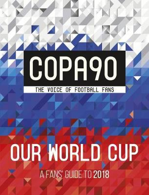 COPA90: Our World Cup A Fans' Guide to 2018 by Copa90