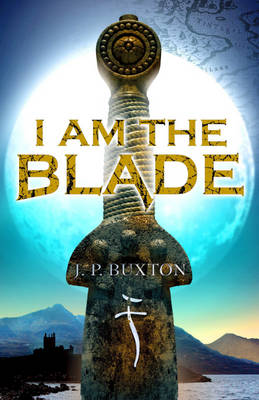 I am the Blade by J.P. Buxton