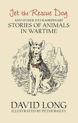 Cover for Jet the Rescue Dog ...And Other Extraordinary Stories of Animals in Wartime by David Long